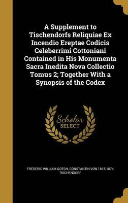 A Supplement to Tischendorfs Reliquiae Ex Incendio Ereptae Codicis Celeberrimi Cottoniani Contained in His Monumenta Sacra Inedita Nova Collectio Tomus 2; Together with a Synopsis of the Codex by Frederic William Gotch