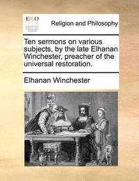 Ten Sermons on Various Subjects, by the Late Elhanan Winchester, Preacher of the Universal Restoration by Elhanan Winchester