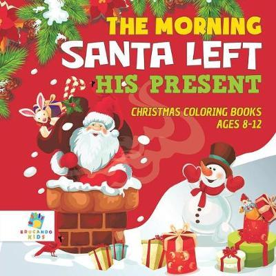 The Morning Santa Left His Present Christmas Coloring Books Ages 8-12 by Educando Kids