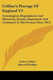 Collins's Peerage of England V3: Genealogical, Biographical, and Historical, Greatly Augmented, and Continued to the Present Time (1812) by Arthur Collins