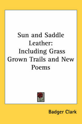Sun and Saddle Leather: Including Grass Grown Trails and New Poems by Badger Clark