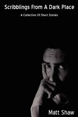 Scribblings From A Dark Place by Matt Shaw