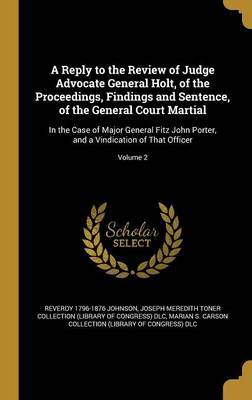 A Reply to the Review of Judge Advocate General Holt, of the Proceedings, Findings and Sentence, of the General Court Martial by Reverdy 1796-1876 Johnson