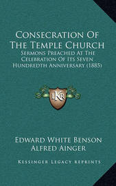 Consecration of the Temple Church: Sermons Preached at the Celebration of Its Seven Hundredth Anniversary (1885) by Alfred Ainger