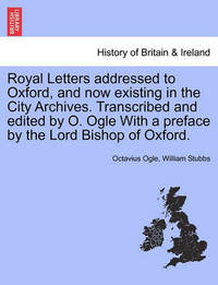 Royal Letters Addressed to Oxford, and Now Existing in the City Archives. Transcribed and Edited by O. Ogle with a Preface by the Lord Bishop of Oxford. by Octavius Ogle