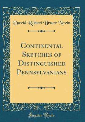 Continental Sketches of Distinguished Pennsylvanians (Classic Reprint) by David Robert Bruce Nevin