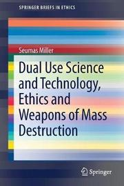 Dual Use Science and Technology, Ethics and Weapons of Mass Destruction by Seumas Miller