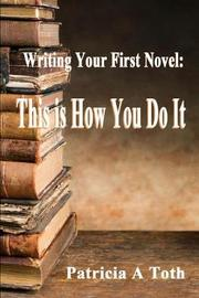 Writing Your First Novel by Patricia a Toth