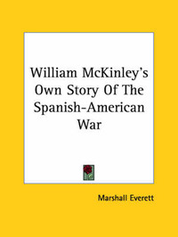 William McKinley's Own Story of the Spanish-American War by Marshall Everett