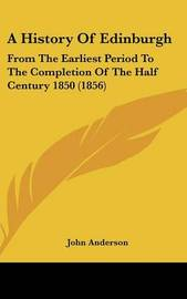 A History of Edinburgh: From the Earliest Period to the Completion of the Half Century 1850 (1856) by John Anderson image