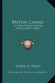 British Canals: Is Their Resuscitation Practicable? (1906) by Edwin A Pratt