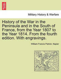 History of the War in the Peninsula and in the South of France, from the Year 1807 to the Year 1814. from the Fourth Edition. with Engravings. by William Francis Patrick Napier