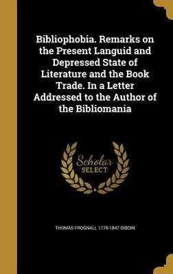 Bibliophobia. Remarks on the Present Languid and Depressed State of Literature and the Book Trade. in a Letter Addressed to the Author of the Bibliomania by Thomas Frognall 1776-1847 Dibdin