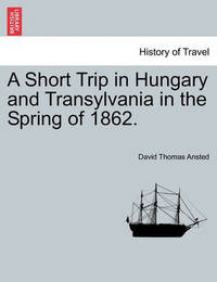 A Short Trip in Hungary and Transylvania in the Spring of 1862. by David Thomas Ansted