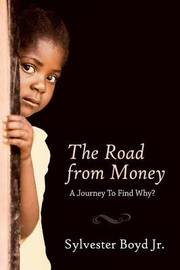 The Road from Money: A Journey to Find Why? by Sylvester Boyd Jr
