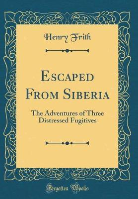 Escaped from Siberia by Henry Frith