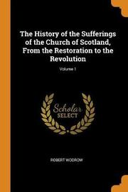 The History of the Sufferings of the Church of Scotland, from the Restoration to the Revolution; Volume 1 by Robert Wodrow
