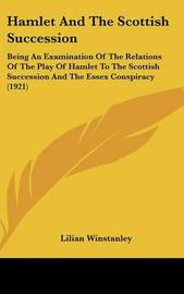Hamlet and the Scottish Succession: Being an Examination of the Relations of the Play of Hamlet to the Scottish Succession and the Essex Conspiracy (1921) by Lilian Winstanley
