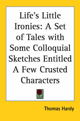 Life's Little Ironies: A Set of Tales with Some Colloquial Sketches Entitled A Few Crusted Characters by Thomas Hardy