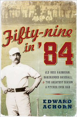 Fifty-Nine in '84: Old Hoss Radbourn, Barehanded Baseball, and the Greatest Season a Pitcher Ever Had by Edward Achorn