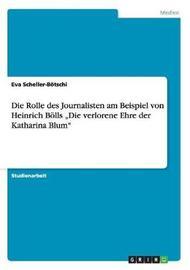 """Die Rolle Des Journalisten Am Beispiel Von Heinrich Bolls Die Verlorene Ehre Der Katharina Blum"""" by Eva Scheller-Botschi"""