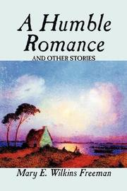 A Humble Romance and Other Stories by Mary E.Wilkins Freeman