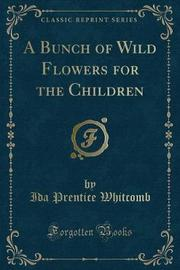 A Bunch of Wild Flowers for the Children (Classic Reprint) by Ida Prentice Whitcomb image