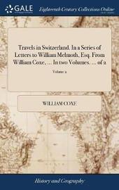 Travels in Switzerland. in a Series of Letters to William Melmoth, Esq. from William Coxe, ... in Two Volumes. ... of 2; Volume 2 by William Coxe