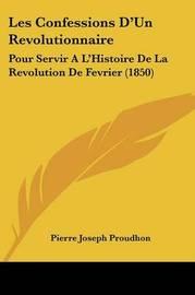 Les Confessions D'Un Revolutionnaire: Pour Servir A L'Histoire De La Revolution De Fevrier (1850) by Pierre Joseph Proudhon