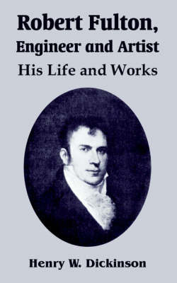 Robert Fulton, Engineer and Artist: His Life and Works by Henry W. Dickinson