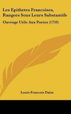 Les Epithetes Francoises, Rangees Sous Leurs Substantifs: Ouvrage Utile Aux Poetes (1759) by Louis-Francois Daire