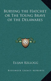 Burying the Hatchet or the Young Brave of the Delawares by Elijah Kellogg
