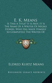 E. K. Means: Is This a Title? It Is Not, It Is the Name of a Writer of Negro Stories, Who Has Made Himself So Completely the Writer of Negro Stories That His Book Needs No Title by Eldred Kurtz Means