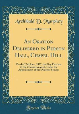 An Oration Delivered in Person Hall, Chapel Hill by Archibald D Murphey
