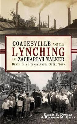 Coatesville and the Lynching of Zachariah Walker by Dennis B Downey
