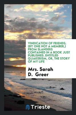 Vindication of Friends; (By One Not a Member, ) from Slanders Contained in a Book Just Published, Entitled Quakerism, Or, the Story of My Life by Mrs Sarah D Greer