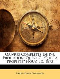 Uvres Compltes de P.-J. Proudhon: Qust-Ce Que La Propit? Nouv. Ed. 1873 by Pierre Joseph Proudhon