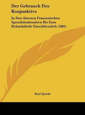 Der Gebrauch Des Konjunktivs: In Den Altesten Franzosischen Sprachdenkmalern Bis Zum Rolandsliede Einschliesslich (1881) by Karl Quiehl image