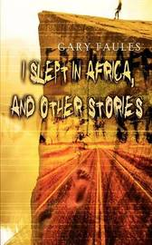 I Slept in Africa, and Other Stories by Gary Faules