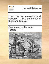 Laws Concerning Masters and Servants, ... by a Gentleman of the Inner-Temple. by Gentleman Of the Inner Temple