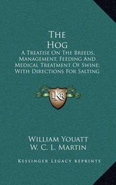 The Hog: A Treatise on the Breeds, Management, Feeding and Medical Treatment of Swine; With Directions for Salting Pork and Curing Bacon and Hams (1855) by W C L Martin