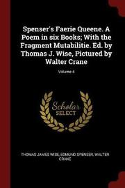 Spenser's Faerie Queene. a Poem in Six Books; With the Fragment Mutabilitie. Ed. by Thomas J. Wise, Pictured by Walter Crane; Volume 4 by Thomas James Wise
