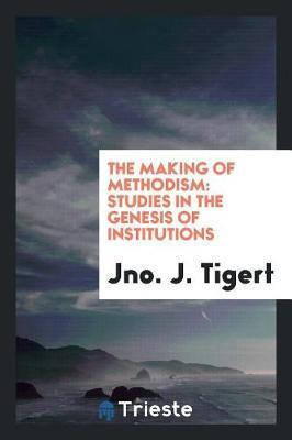 The Making of Methodism by Jno J Tigert