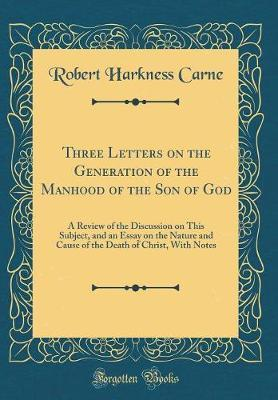 Three Letters on the Generation of the Manhood of the Son of God by Robert Harkness Carne