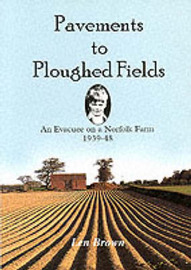 Pavements to Ploughed Fields: An Evacuee on a Norfolk Farm 1939-1948 by Len Brown