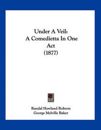 Under a Veil: A Comedietta in One Act (1877) by Randal Howland Roberts