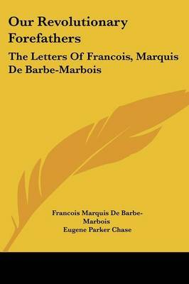 Our Revolutionary Forefathers: The Letters of Francois, Marquis de Barbe-Marbois by Francois Marquis De Barbe-Marbois image