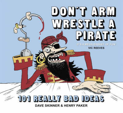 Don't Arm Wrestle a Pirate: 101 Really Bad Ideas by Dave Skinner