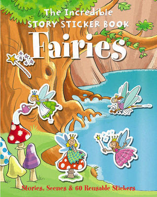 The Incredible Story Sticker Book Fairies: Stories, Scenes and 60 Reusable Stickers