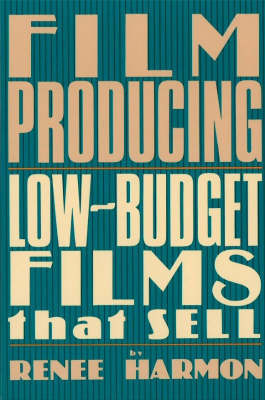 Film Producing: Low-Budget Films That Sell by Renee Harmon
